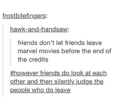 This is an accurate summary of my friendships.Even the people who leave YOU are juded when leaving a marvel movie early.