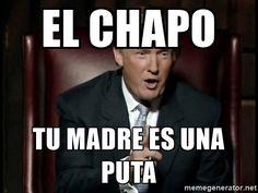 el chapo tu madre es una puta - Donald Trump | Meme Generator