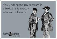 Sarcasm is my second language.