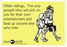 I have seven older siblings.  I never needed them to beat up anyone, but they sure did pick on me.  That's okay.  They created a monster and now have to endure it from me.  ;)