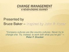 """""""Company cultures are like country cultures. Never try to change one. Try, instead, to work with what you've got."""" Peter F. Drucker. Check yourself a nice Bruce Baker presentation about Change Management."""