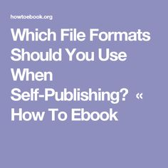 Which File Formats Should You Use When Self-Publishing? « How To Ebook