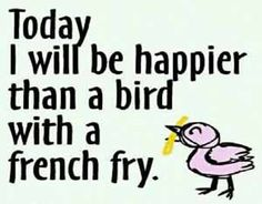 A bird with a French Fry... Uplifting Inspirational Words/Images we all need!