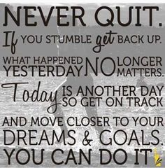 Never quit. Believe in yourself. You can do it. Take it 1 day at a time. 1 step at a time.