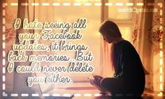 I hate seeing all your Facebook updates, it brings back memories...But I could never delete you either. Bring Back, Bring It On, Amazing Quotes, Never, Quote Of The Day, Quotations, Hate, Memories, Facebook