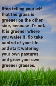 Heartfelt Quotes: Stop telling yourself that the grass is greener on the other side, because it's not.