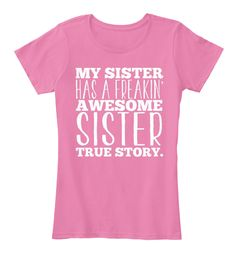 My Sister Has A Freakin Awesome Sister True Story True Pink T-Shirt Front