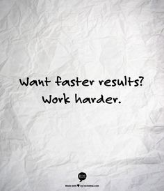 Want faster results? Work harder.
