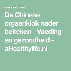 De Chinese orgaanklok nader bekeken - Voeding en gezondheid - aHealthylife.nl