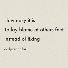 How easy it is To lay blame at others feet Instead of fixing  #dailyhaiku #zen #haiku #poetry