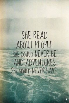 She read about people she could never be and adventures she could never have.