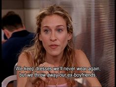 """""""We keep dresses we'll never wear again, but we throw away our ex boyfriends."""" - Carrie Bradshaw, Sex and the City #sjp #satc"""