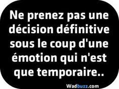 Ne prenez pas une décision définitive sous le coup d'une émotion qui n'est que temporaire..
