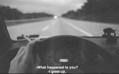 What happend to you? I grew up.