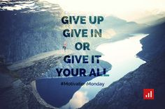 Give up, give in or give it your all.