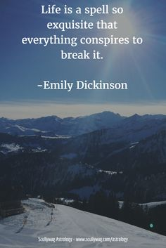 Life is a spell so exquisite that everything conspires to break it. -Emily Dickinson