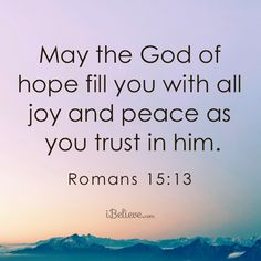 May the God of hope fill you with all joy and peace as you trust in Him. Romans 15:13