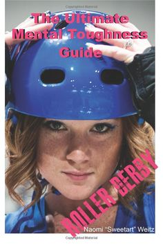 The Ultimate Mental Toughness Guide: Roller Derby EVERY ROLLER DERBY SKATER, VET OR FRESH SHOULD READ THIS BOOK!!