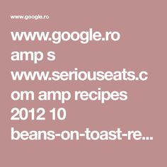 www.google.ro amp s www.seriouseats.com amp recipes 2012 10 beans-on-toast-recipe.html
