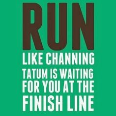 Run like Channing Tatum is waiting for you at the finish line!