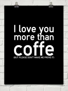 I love you more than coffe (BUT PLEASE DON'T MAKE ME PROVE IT)