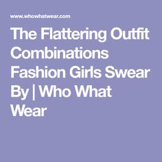 The Flattering Outfit Combinations Fashion Girls Swear By | Who What Wear