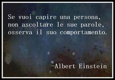 Se vuoi capire una persona, non ascoltare le sue parole. Osserva il suo comportamento.  A. Einstein