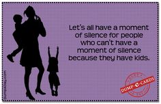 Lets all have a Moment of Silence for people who cant have silence because they have kids