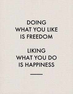 Doing what you like is freedom; liking what you do is happiness.