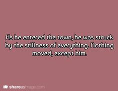 As he entered the town, he was struck by the stillness of everything. Nothing moved except him.