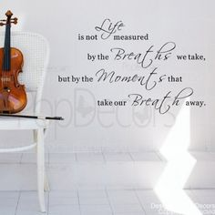 My all time FAVE saying!!!!!!!!  Authentic PopDecors Design. Life is not measured by the Breaths we take-words decals by Pop Decors, http://www.amazon.com/dp/B007PYTLFY/ref=cm_sw_r_pi_dp_gSS1pb1NHVP7Q