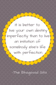 """""""It is better to live in your own destiny imperfectly than to live an imitation of somebody else's life with perfection."""" - The Bhagavad Gita"""