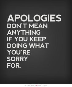 Apologies don't mean anything if you keep doing what you're sorry for. Sorry quotes on PictureQuotes.com.