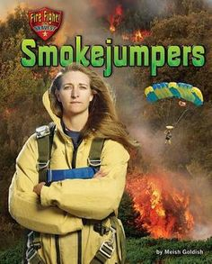 Smokejumpers by Meish Goldish 628.9 GOL Details the men and women who parachute in and fight forest fires, looking at their responsibilities and gear.