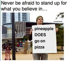If you like pineapple on your pizza, I hope you like pineapple on your children's graves because you're weak, your children are weak, and you won't survive the winter.