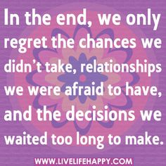 In the end, we only regret the chances we didn't take, relationships we were afraid to have, and the decisions we waited too long to make. by deeplifequotes, via Flickr