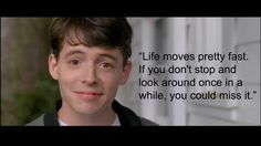 """""""Life moves pretty fast. If you don't stop and look around once in a while, you could miss it."""" ~ Ferris Bueller"""