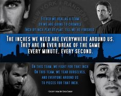 New York Rangers - THIS is the time.  We can fight our way back into the light.  We can climb out of hell. One inch, at a time. (Any Given Sunday speech)