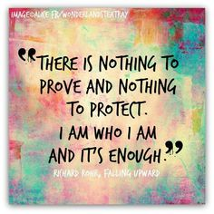 """""""There is nothing to prove and nothing to protect. I am who I am and it's enough."""" ~ FALLING UPWARD"""