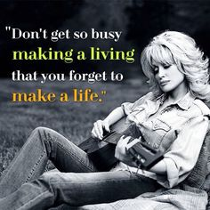 "Great advice from an amazing Woman and Entrepreneur!!    ""Don't get so busy making a living that you forget to make a life."" ~Dolly Parton    #quote #DollyParton #entrepreneur  #simplefreedom  http://leith2freedom.info/"