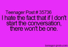 Teenager Post #35736 ~ I hate the fact that if I don't start the conversation, there won't be one. ☮