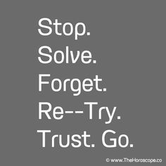 Stop. Solve. Forget. Re--Try. Trust. Go. © www.thehoroscope.co