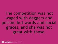 The competition was not waged with daggers and poison, but with words and social graces, and she was not great with those.