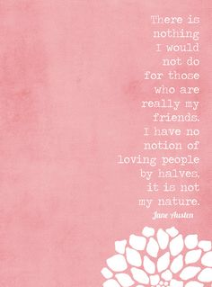 """""""There is nothing I would not do for those who are really my friends. I have no notion of loving people by halves, it is not in my nature."""" - Jane Austen #loyalty #quote"""