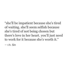 """She'll Be Impatient Because She's Tired Of Waiting. She'll Seem Selfish Because She's Tired Of Not Being Chosen But There's Love In Her Heart. You'll Just Need To Work For It Because She's Worth It."" -r.h. Sin"