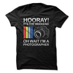 Hooray! Its the Weekend - Oh Wait Im a Photographer T Shirts, Hoodies Sweatshirts