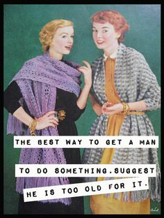 The best way to get a man to do something... Suggest he is too old for it