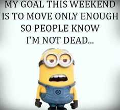 This describes my love perfectly some weekends! Haha!! Check the pulse to make sure he isn't dead