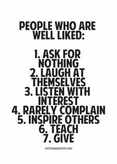 People who are well liked: 1. Ask for nothing 2. Laugh at themselves 3. Listen with interest 4. Rarely complain 5. Inspire others 6. Teach 7. Give found at: extramadness.com