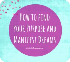 How to Find Your Passion, Manifest Dreams and Live on Purpose on http://allielefevere.com
